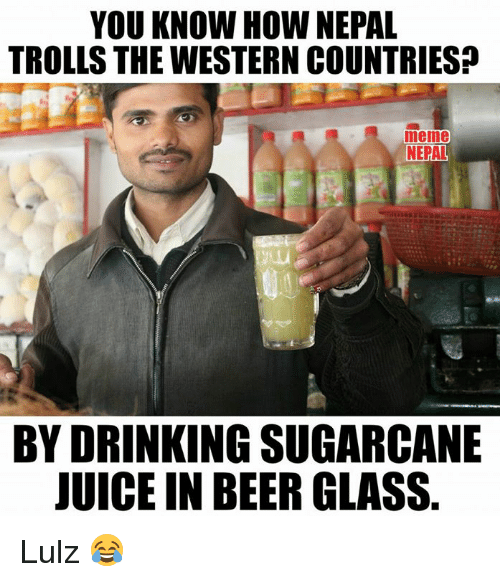 Country Meme: YOU KNOW HOW NEPAL  TROLLS THE WESTERN COUNTRIES  meme  NEPAL  BY DRINKING SUGARCANE  JUICE IN BEER GLASS Lulz 😂