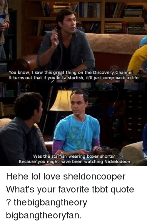 discovery channel: You know, I saw this great thing on the Discovery Channel  It turns out that if you kill a starfish, it'll just come back to life.  Was the starfish wearing boxer shorts?  Because you might have been watching Nickelodeon Hehe lol love sheldoncooper What's your favorite tbbt quote ? thebigbangtheory bigbangtheoryfan.