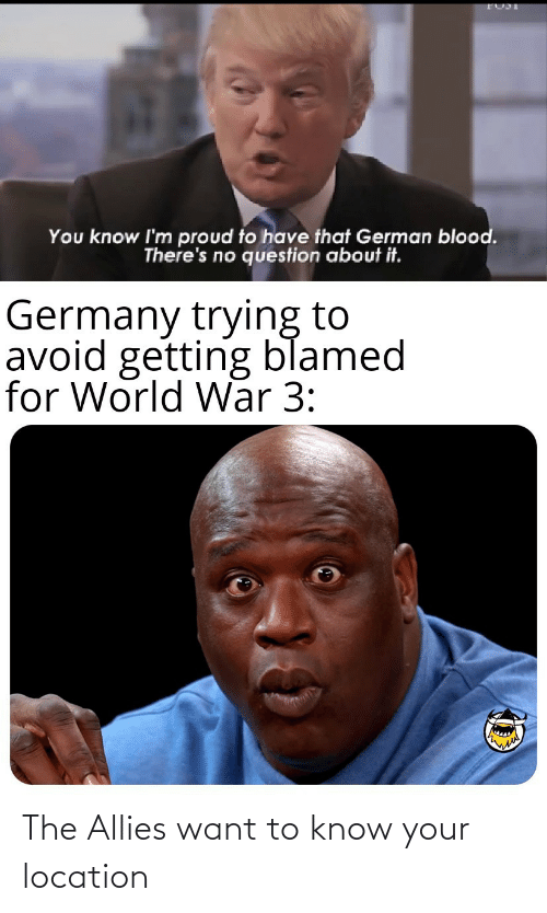 Avoid: You know I'm proud to have that German blood.  There's no question about it.  Germany trying to  avoid getting blamed  for World War 3: The Allies want to know your location