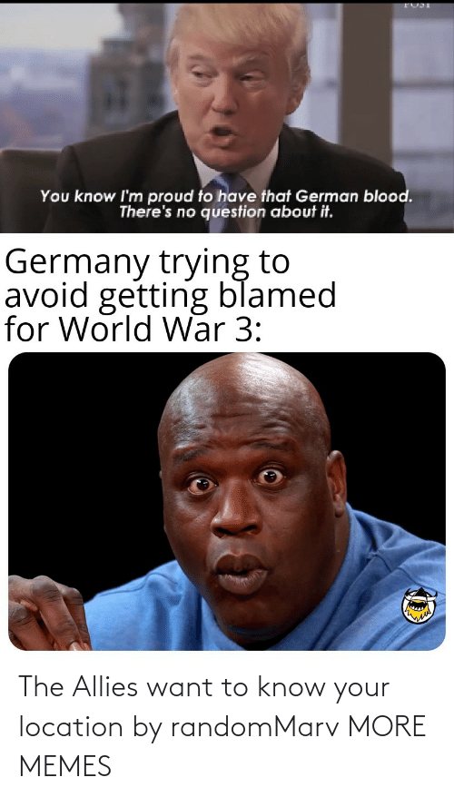 Location: You know I'm proud to have that German blood.  There's no question about it.  Germany trying to  avoid getting blamed  for World War 3: The Allies want to know your location by randomMarv MORE MEMES