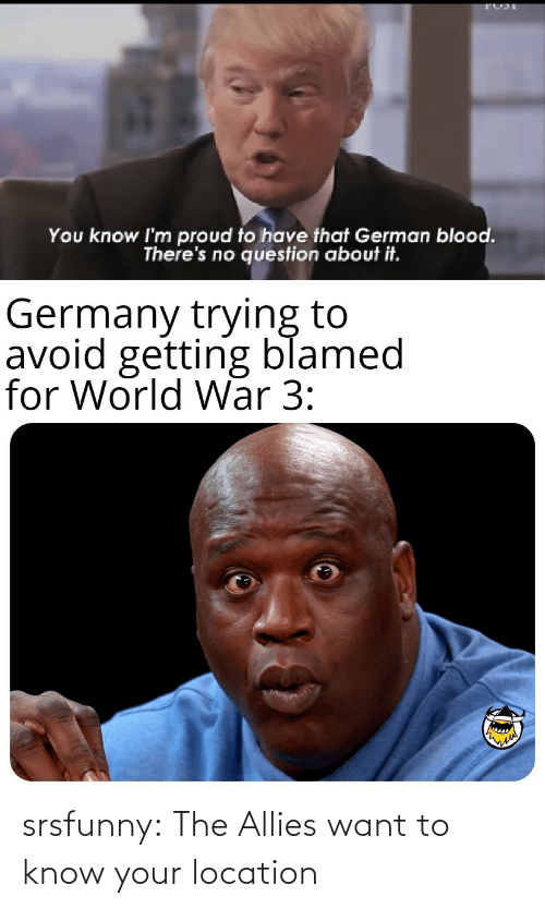 Location: You know I'm proud to have that German blood.  There's no question about it.  Germany trying to  avoid getting blamed  for World War 3: srsfunny:  The Allies want to know your location