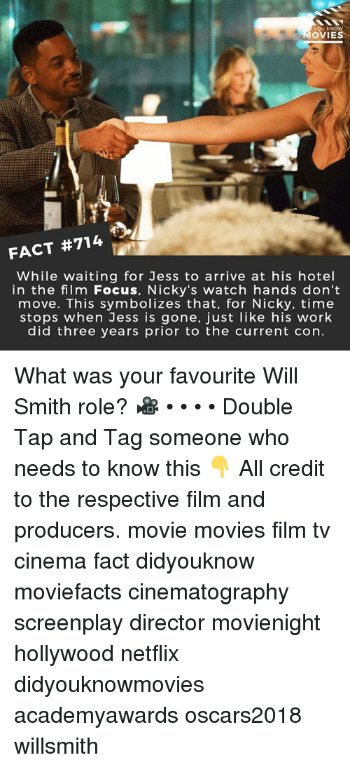 nicky: YOU KNOW  OVIES  FACT #714  While waiting for Jess to arrive at his hotel  in the film Focus, Nicky's watch hands don't  move. This symbolizes that, for Nicky, time  stops when Jess is gone, just like his work  did three years prior to the current con. What was your favourite Will Smith role? 🎥 • • • • Double Tap and Tag someone who needs to know this 👇 All credit to the respective film and producers. movie movies film tv cinema fact didyouknow moviefacts cinematography screenplay director movienight hollywood netflix didyouknowmovies academyawards oscars2018 willsmith