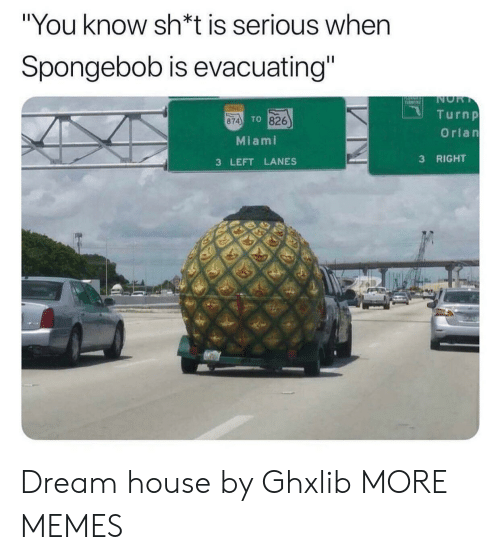"Dank, Memes, and SpongeBob: ""You know sh*t is serious when  Spongebob is evacuating""  NOR  T  TINE  Turnp  TO 826  874  Orlan  Miami  RIGHT  3  3 LEFT LANES Dream house by Ghxlib MORE MEMES"