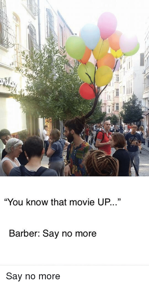 "Barber, Movie, and Say No More: ""You know that movie UP...""  Barber: Say no more Say no more"