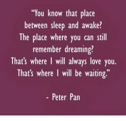 "Peter Pan: ""You know that place  between sleep and awake?  The place where you can still  remember dreaming?  That's where I will always love you.  That's where I will be waiting,""  - Peter Pan"