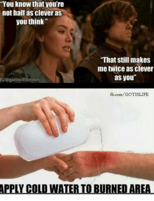 "Memes, Appl, and fb.com: ""You know that you're  not half as clever as  you think  ""That still makes  me twice as clever  as you  Glagaemofthrones  fb.com/GOTISLIFE  APPL COLD WATERIOIBURNEDAREA"