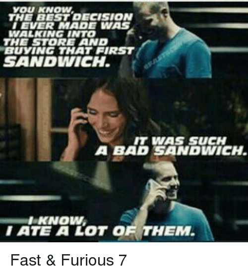 The Best Decision I Ever Made: YOU KNOW.  THE BEST DECISION  I EVER MADE WAS  WALKING INTO  THE STORE AND  BUYING THAT FIRST  SANDWICH  IT WAS SUCH  A BAD SANDWICH.  KNOWN  I ATE A LOT OF THEM Fast & Furious 7