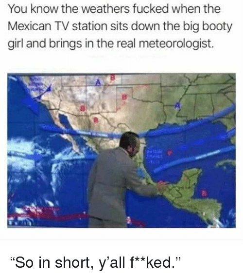 """Booty, Girl, and The Real: You know the weathers fucked when the  Mexican TV station sits down the big booty  girl and brings in the real meteorologist. """"So in short, y'all f**ked."""""""