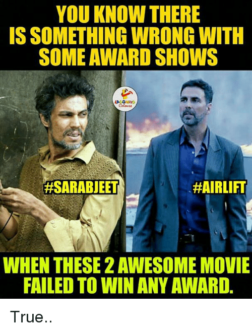 awesome movies: YOU KNOW THERE  IS SOMETHING WRONG WITH  SOME AWARD SHOWS  LA GHNG  #AIRLIFT  #SARABJEET  WHEN THESE 2 AWESOME MOVIE  FAILED TO WIN ANY AWARD True..