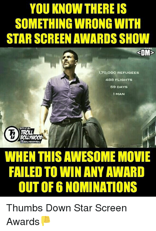 awesome movies: YOU KNOW THERE IS  SOMETHING WRONG WITH  STAR SCREEN AWARDS SHOW  1,7O,OOO REFUGEES  488 FLIGHTS  59 DAYS  1 MAN  OFFICIA  TROLL  BOLYWOOD  WHEN THIS AWESOME MOVIE  FAILEDTO WIN ANY AWARD  OUT OF 6 NOMINATIONS Thumbs Down Star Screen Awards👎  <DrunkenMaster>