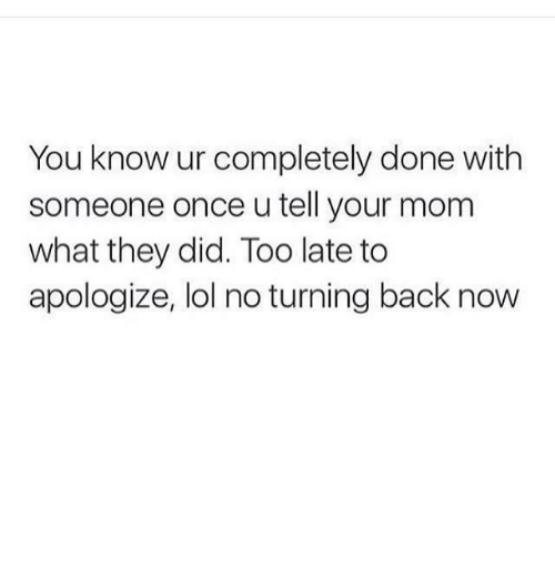 Know Ur: You know ur completely done with  someone once u tell your mom  what they did. Too late to  apologize, lol no turning back now