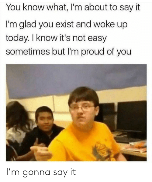 Say it: You know what, I'm about to say it  I'm glad you exist and woke up  today. I know it's not easy  sometimes but I'm proud of you I'm gonna say it