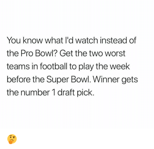 Football, Nfl, and Super Bowl: You know what l'd watch instead of  the Pro Bowl? Get the two worst  teams in football to play the week  before the Super Bowl. Winner gets  the number 1 draft pick. 🤔