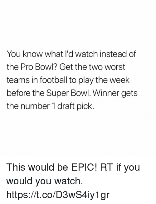 Football, Super Bowl, and Watch: You know what l'd watch instead of  the Pro Bowl? Get the two worst  teams in football to play the week  before the Super Bowl. Winner gets  the number 1 draft pick This would be EPIC!    RT if you would you watch. https://t.co/D3wS4iy1gr