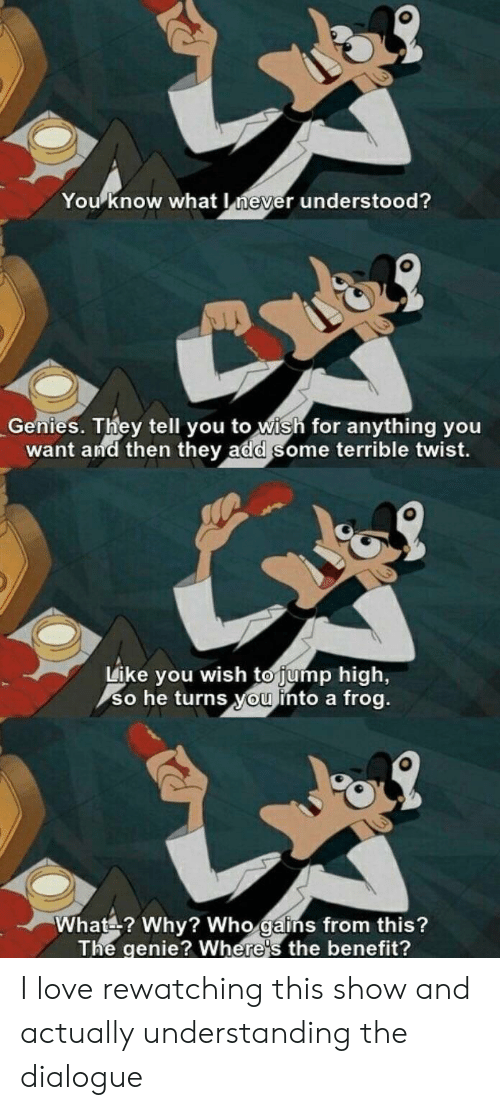 Love, Never, and Understanding: You know what never understood?  Genies. They tell you to wish for anything you  want and then they add some terrible twist.  Like you wish to jump high,  so he turns you into a frog.  What? Why? Who gains from this?  The genie? Where's the benefit? I love rewatching this show and actually understanding the dialogue