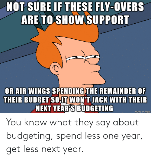 you know what: You know what they say about budgeting, spend less one year, get less next year.