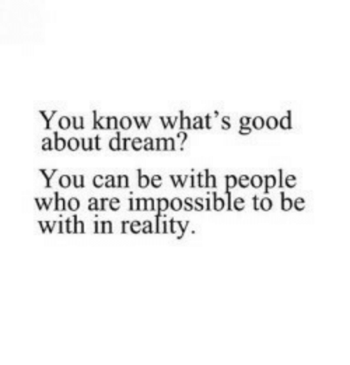 whats good: You know what's good  about dream?  You can be with people  who are impossible to be  with in reafity.