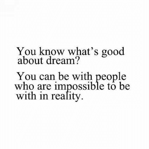 whats good: You know what's good  about dream?  You can be with people  who are impossible to be  with in reality