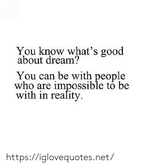 whats good: You know what's good  about dream?  You can be with people  who are impossible to be  with in reafity https://iglovequotes.net/