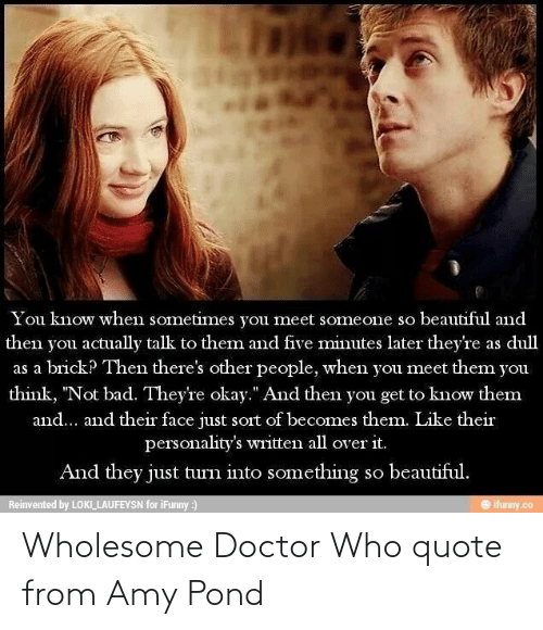"Doctor Who: You know when sometimes you meet someone so beautiful and  then you actually talk to them and five minutes later they're as dull  as a brick? Then there's other people, when you meet them you  think, ""Not bad. They're okay."" And then you get to know them  and... and their face just sort of becomes them. Like their  personality's written all over it.  And they just turn into something so beautiful.  Reinvented by LOKI LAUFEYSN for iFunny :)  ifunny.co Wholesome Doctor Who quote from Amy Pond"