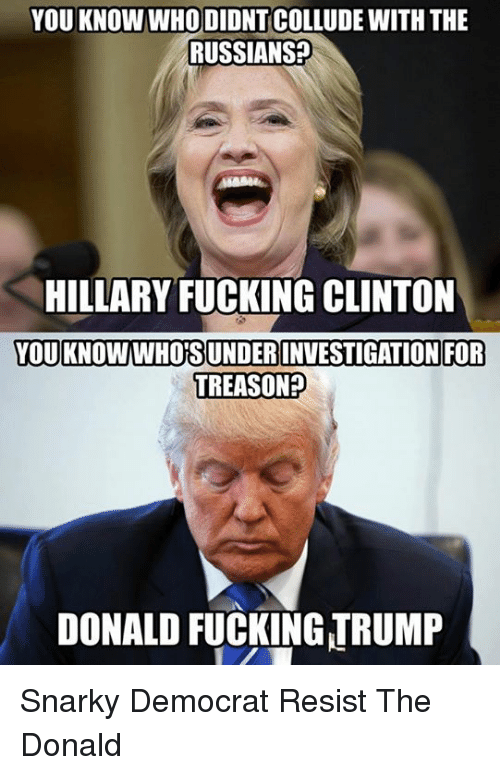 The Donald: YOU KNOW WHO DIDNT COLLUDE WITH THE  RUSSIANS  HILLARY FUCKING CLINTON  YOU KNOWWHORSUNDERINVESTIGATION FOR  TREASON  DONALD FUCKING TRUMP Snarky Democrat  Resist The Donald