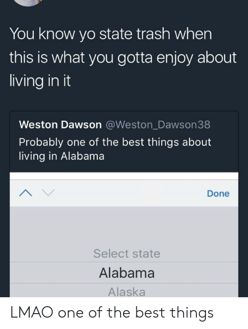 Selectivity: You know yo state trash when  this is what you gotta enjoy about  living in it  Weston Dawson @Weston_Dawson38  Probably one of the best things about  living in Alabama  Done  Select state  Alabama  Alaska LMAO one of the best things