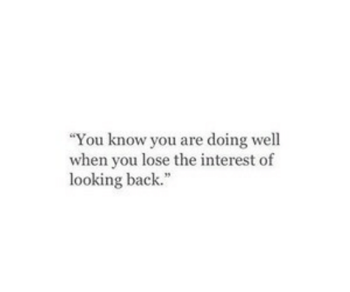 Back, Looking, and You: You know you are doing well  when you lose the interest of  looking back.""