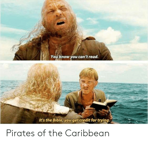 Memes, Bible, and Pirates: You know you can't read.  It's the Bible, youget credit for trying Pirates of the Caribbean