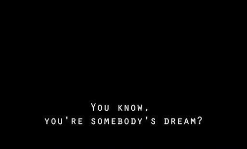 Dream, You, and You Re: YOU KNOW,  YOU RE SOMEBODY S DREAM?