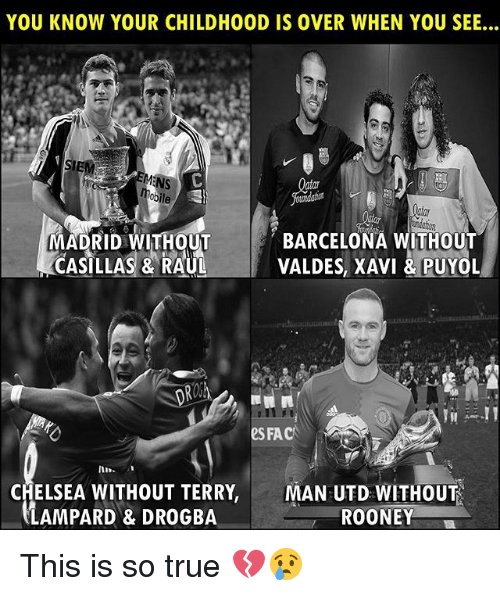 rooney: YOU KNOW YOUR CHILDHOOD IS OVER WHEN YOU SEE...  BARCELONA WITHOUT  MADRID WITHOUT  CASILLAS & RAUL  VALDES, XAVI &  L  PUYO  SFAC  In  CHELSEA WITHOUT TERRY,MAN UTD WITHOUT  LAMPARD & DROGBA  ROONEY This is so true 💔😢