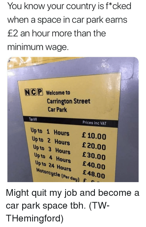 "Memes, Tbh, and Minimum Wage: You know your country is f""cked  when a space in car park earns  £2 an hour more than the  minimum wage.  NC Welcome to  Carrington Street  Car Park  Tariff  Prices inc VAT  Up to 1 Hours £10.00  Up to 2 Hours £20.00  Up to 3 Hours £30.00  Up to 4 Hours 40.00  Up to 24 Hours £48.00  Motorcycle (Per day)f Might quit my job and become a car park space tbh. (TW- THemingford)"