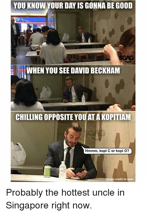 David Beckham: YOU KNOW YOUR DAY IS GONNA BE GOOD  WHEN YOU SEE DAVID BECKHAM  CHILLING OPPOSITE YOUAT A KOPITIAM  Hmmm, kopi C or kopi O?  INと  image credit to sean Probably the hottest uncle in Singapore right now.