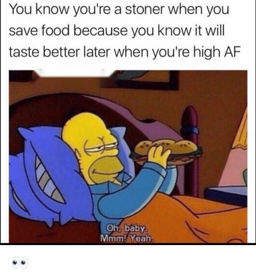 Af, Food, and Funny: You know you're a stoner when you  save food because you know it will  taste better later when you're high AF  Oh, baby  Mmm! Yeah 👀