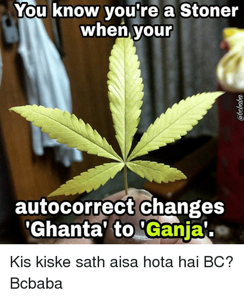hotas: You know you're a Stoner  when. your  autocorrect changes  'Ghanta' to 'Ganja Kis kiske sath aisa hota hai BC? Bcbaba