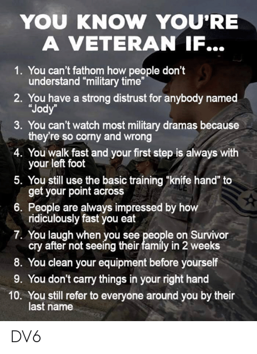 "Family, Memes, and Survivor: YOU KNOW YOU'RE  A VETERAN IF...  1. You can't fathom how people don't  understand ""military time""  2. You have a strong distrust for anybody named  ""Jody  3. You can't watch most military dramas because  they're so corny and wrong  4. You walk fast and your first step is always with  your left foot  5. You still use the basic training ""knife hand"" to  get your point across  6. People are always impressed by h  ridiculously fast you eat  7. You laugh when you see people on Survivor  cry after not seeing their family in 2 weeks  8. You clean your equipment before yourself  9. You don't carry things in your right hand  10. You still refer to everyone around you by their  last name DV6"