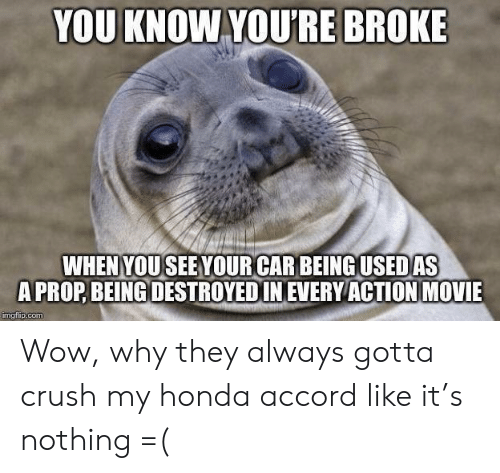 Crush, Honda, and Wow: YOU KNOW YOU'RE BROKE  WHENYOUSEEYOUR CAR BEING USED AS  A PROP BEING DESTROYEDIN EVERY ACTION MOVIE  imgflip.com Wow, why they always gotta crush my honda accord like it's nothing =(