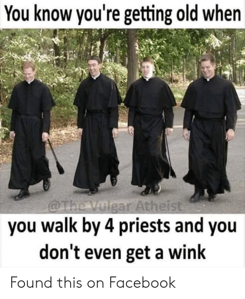 wink: You know you're getting old when  gar Atheis  you walk by 4 priests and you  don't even get a wink Found this on Facebook