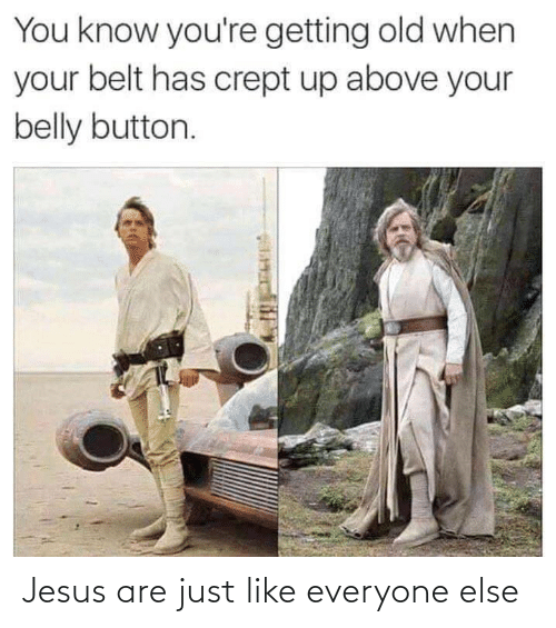Jesus: You know you're getting old when  your belt has crept up above your  belly button. Jesus are just like everyone else