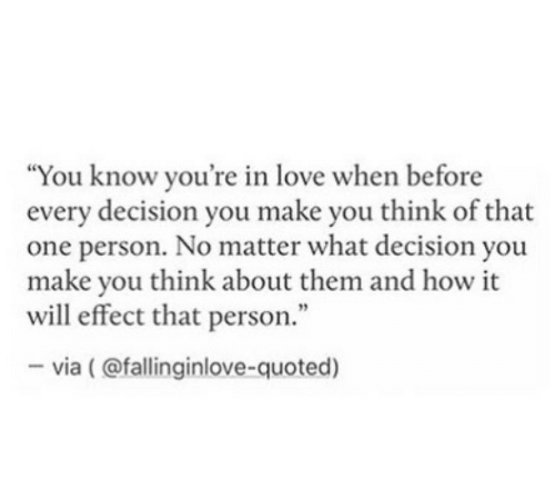 "Love, How, and One: ""You know you're in love when before  every decision you make you think of that  one person. No matter what decision you  make you think about them and how it  will effect that person.""  -via (@fallinginlove-quoted)"