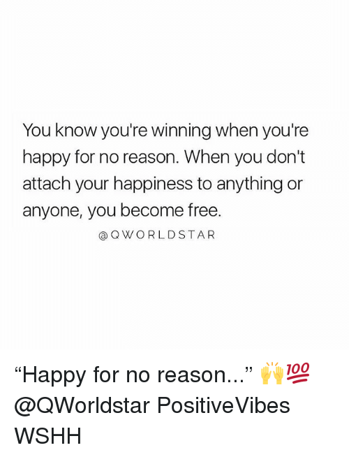 """Memes, Wshh, and Free: You know you're winning when you're  happy for no reason. When you don't  attach your happiness to anything or  anyone, you become free.  @QWORLDSTAR """"Happy for no reason..."""" 🙌💯 @QWorldstar PositiveVibes WSHH"""