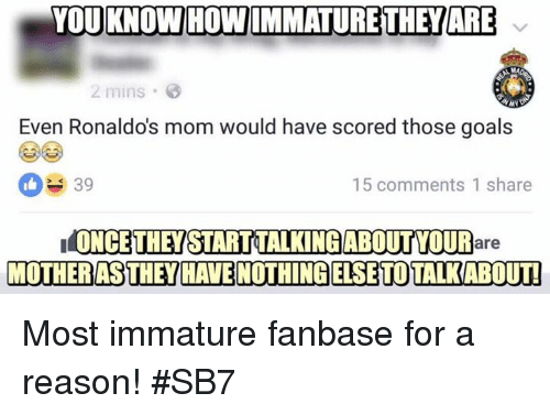Immaturity: YOU KNOWHOWIMMATURETTHEWARE  2 mins  Even Ronaldos mom would have scored those goals  39  15 comments 1 share  ONCE THEY STARTAALKINGABOUTYOUR  are  MOTHERAS THEY HAVENOTTIHINGELSE TOTALKAROTI Most immature fanbase for a reason!  #SB7