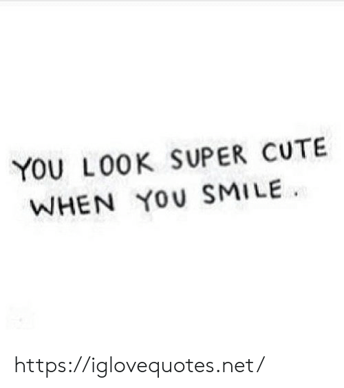Cute, Smile, and Net: YOU L00K SUPER CUTE  WHEN YOU SMILE https://iglovequotes.net/