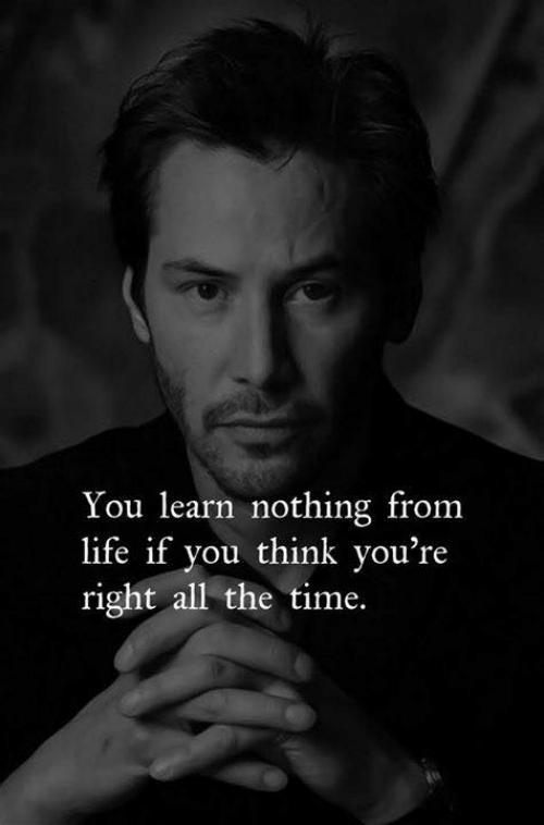 youre right: You learn nothing from  life if you think you're  right all the time.