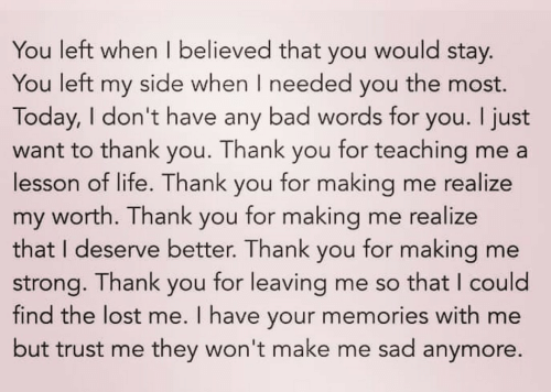 trust me: You left when I believed that you would stay.  side when I needed  the most.  You left  my  you  Today, I don't have any bad words for you. I just  for teaching me a  lesson of life. Thank you for making me realize  for making me realize  for making me  for leaving me so that I could  find the lost me. I have your memories with me  but trust me they won't make me sad anymore.  Thank  want to thank  you  you.  my worth. Thank  that I deserve better. Thank  you  you  strong. Thank  you