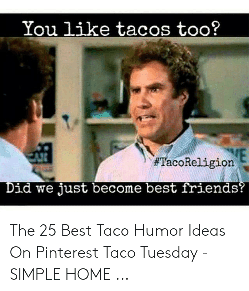 Taco Humor: You like tacos too?  #TacoReligione  id we just become best friends The 25 Best Taco Humor Ideas On Pinterest Taco Tuesday - SIMPLE HOME ...