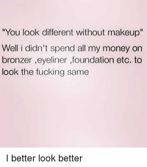 "Fucking, Makeup, and Money: You look different without makeup""  Well i didn't spend all my money on  bronzer ,eyeliner ,foundation etc. to  look the fucking same I better look better"