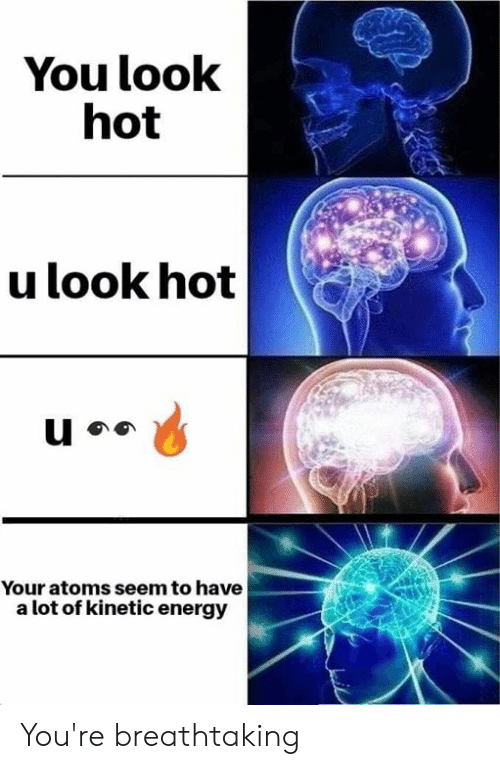 Energy, Memes, and 🤖: You look  hot  u look hot  Your atoms seem to have  a lot of kinetic energy You're breathtaking
