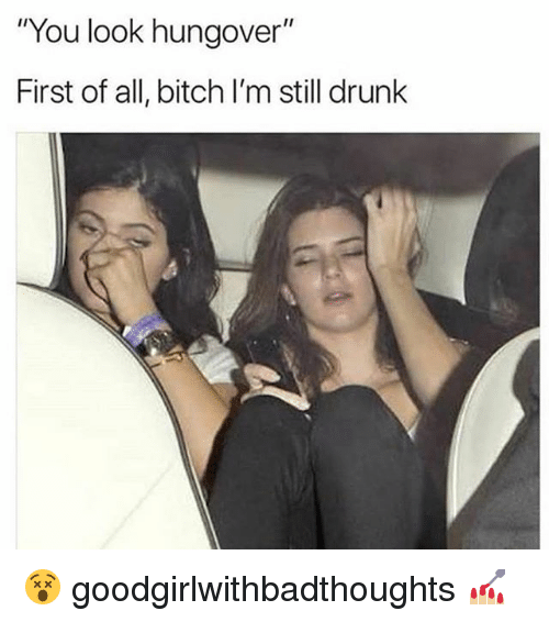 "First Of All Bitch: ""You look hungover""  First of all, bitch I'm still drunk 😵 goodgirlwithbadthoughts 💅🏼"