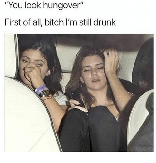 "First Of All Bitch: ""You look hungover""  First of all, bitch I'm still drunk"