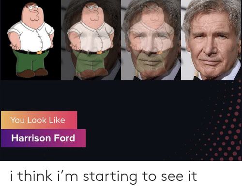 Harrison Ford, Ford, and Screenshots: You Look Like  Harrison Ford i think i'm starting to see it